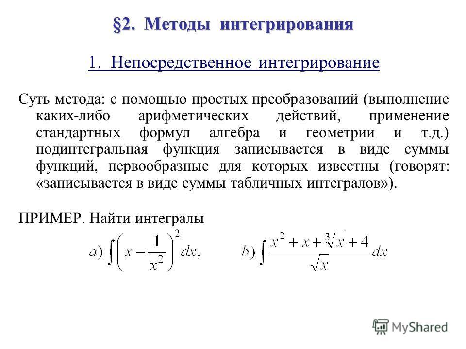 §2. Методы интегрирования 1. Непосредственное интегрирование Суть метода: с помощью простых преобразований (выполнение каких-либо арифметических действий, применение стандартных формул алгебра и геометрии и т.д.) подинтегральная функция записывается