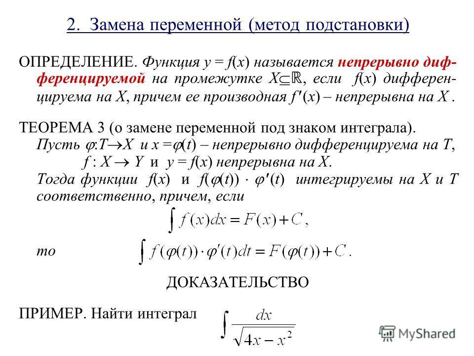 2. Замена переменной (метод подстановки) ОПРЕДЕЛЕНИЕ. Функция y = f(x) называется непрерывно диф- ференцируемой на промежутке X, если f(x) дифферен- цируема на X, причем ее производная f (x) – непрерывна на X. ТЕОРЕМА 3 (о замене переменной под знако