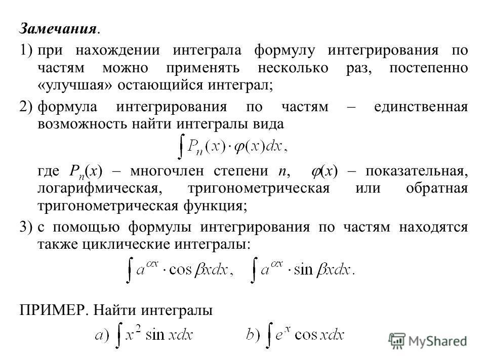 Замечания. 1)при нахождении интеграла формулу интегрирования по частям можно применять несколько раз, постепенно «улучшая» остающийся интеграл; 2)формула интегрирования по частям – единственная возможность найти интегралы вида где P n (x) – многочлен