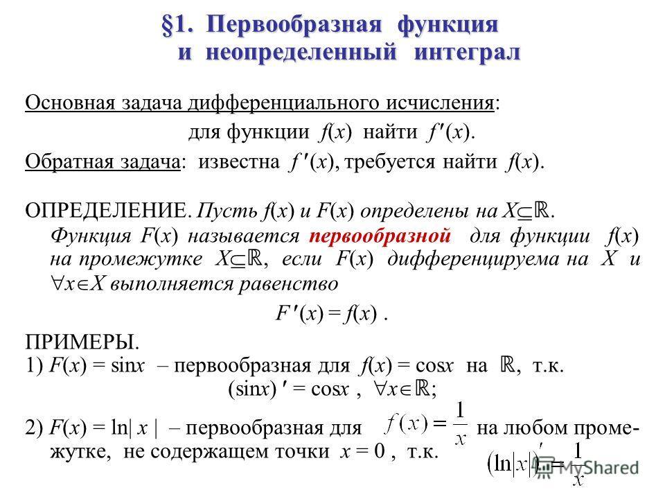 §1. Первообразная функция и неопределенный интеграл Основная задача дифференциального исчисления: для функции f(x) найти f (x). Обратная задача: известна f (x), требуется найти f(x). ОПРЕДЕЛЕНИЕ. Пусть f(x) и F(x) определены на X. Функция F(x) называ