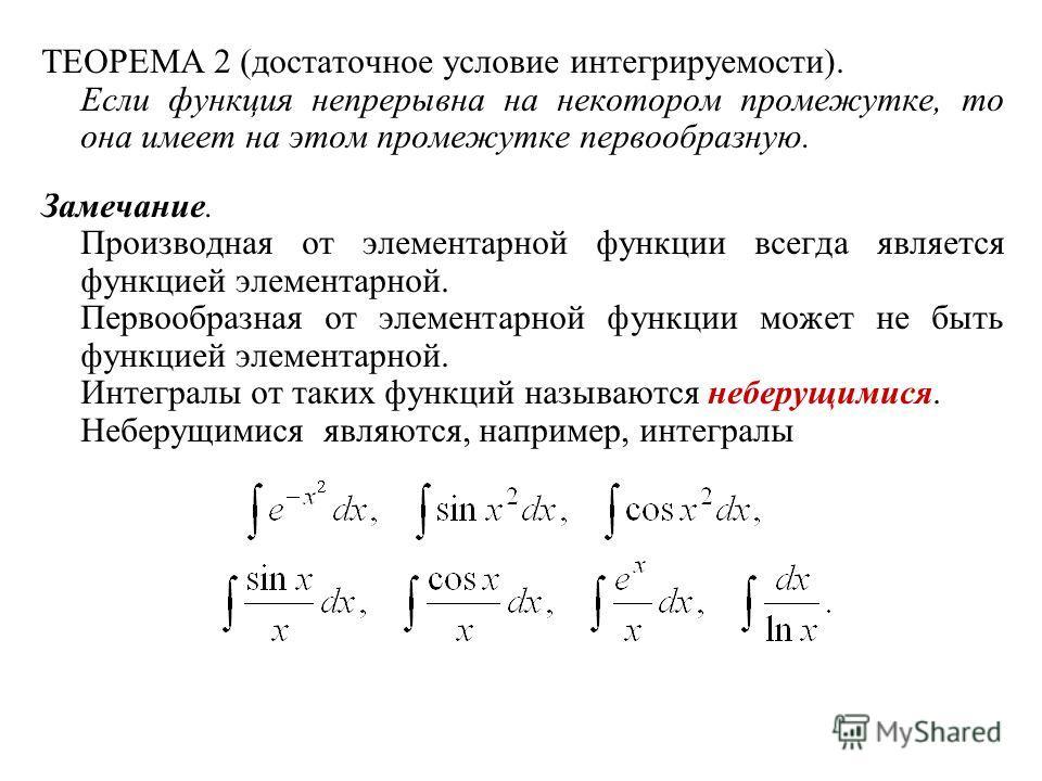 ТЕОРЕМА 2 (достаточное условие интегрируемости). Если функция непрерывна на некотором промежутке, то она имеет на этом промежутке первообразную. Замечание. Производная от элементарной функции всегда является функцией элементарной. Первообразная от эл