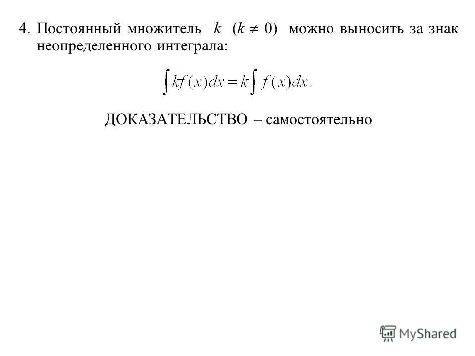 4. Постоянный множитель k (k 0) можно выносить за знак неопределенного интеграла: ДОКАЗАТЕЛЬСТВО – самостоятельно