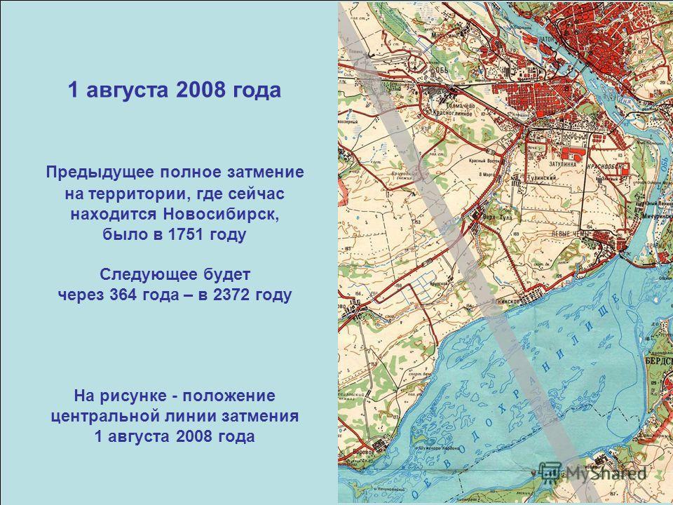 1 августа 2008 года Предыдущее полное затмение на территории, где сейчас находится Новосибирск, было в 1751 году Следующее будет через 364 года – в 2372 году На рисунке - положение центральной линии затмения 1 августа 2008 года