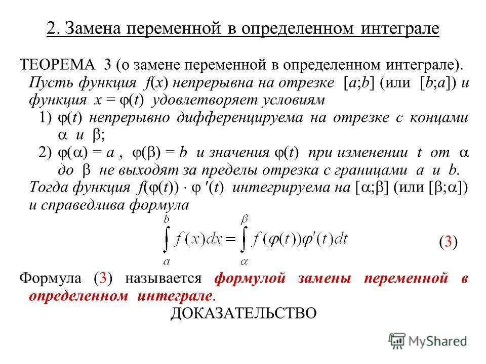 2. Замена переменной в определенном интеграле ТЕОРЕМА 3 (о замене переменной в определенном интеграле). Пусть функция f(x) непрерывна на отрезке [a;b] (или [b;a]) и функция x = (t) удовлетворяет условиям 1) (t) непрерывно дифференцируема на отрезке с