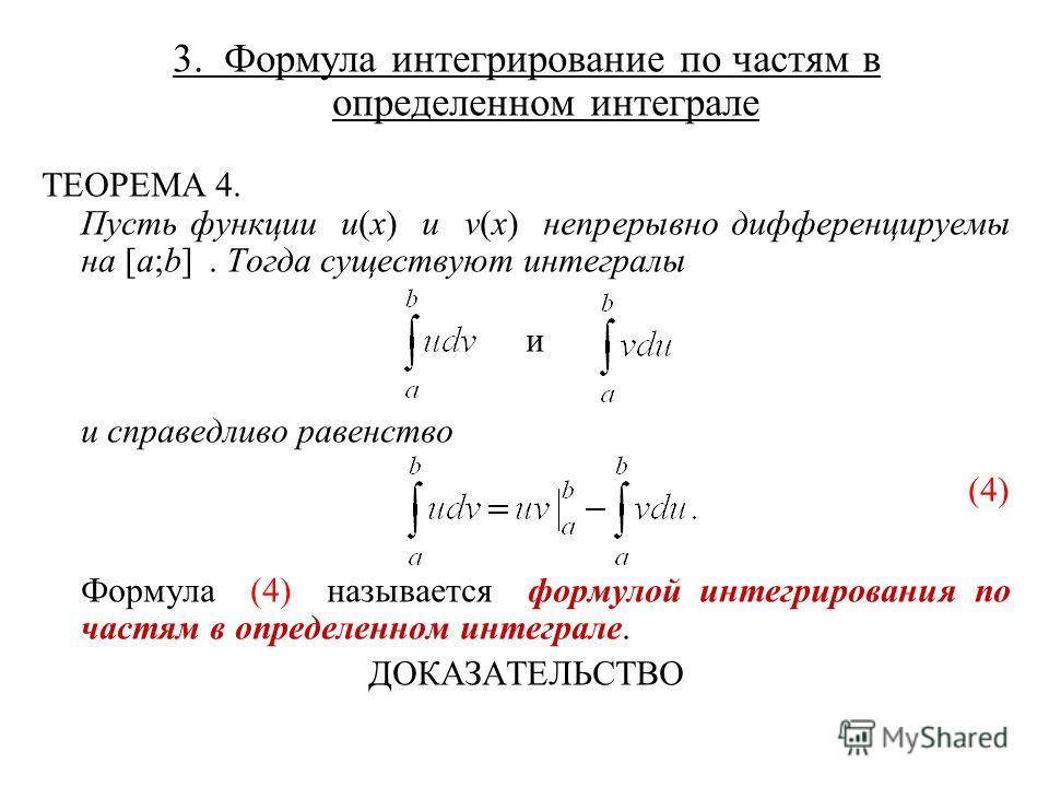 3. Формула интегрирование по частям в определенном интеграле ТЕОРЕМА 4. Пусть функции u(x) и v(x) непрерывно дифференцируемы на [a;b]. Тогда существуют интегралы и и справедливо равенство (4) Формула (4) называется формулой интегрирования по частям в