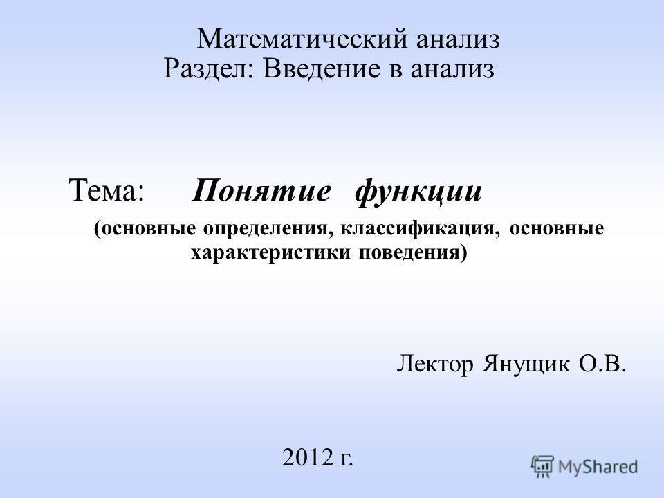 Лектор Янущик О.В. 2012 г. Математический анализ Раздел: Введение в анализ Тема: Понятие функции (основные определения, классификация, основные характеристики поведения)