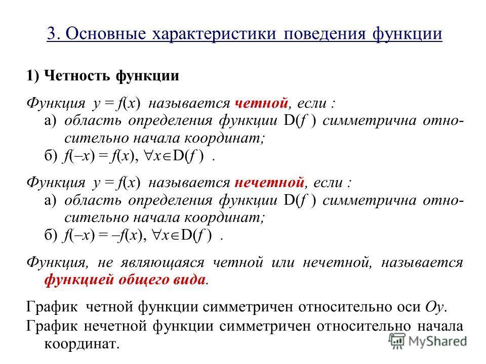3. Основные характеристики поведения функции 1) Четность функции Функция y = f(x) называется четной, если : а)область определения функции D(f ) симметрична отно- сительно начала координат; б)f(–x) = f(x), x D(f ). Функция y = f(x) называется нечетной