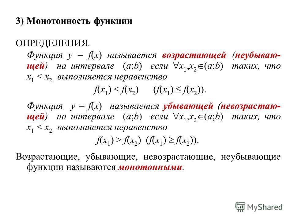 3) Монотонность функции ОПРЕДЕЛЕНИЯ. Функция y = f(x) называется возрастающей (неубываю- щей) на интервале (a;b) если x 1,x 2 (a;b) таких, что x 1 < x 2 выполняется неравенство f(x 1 ) < f(x 2 ) (f(x 1 ) f(x 2 )). Функция y = f(x) называется убывающе