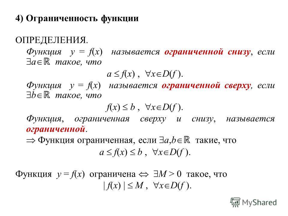 4) Ограниченность функции ОПРЕДЕЛЕНИЯ. Функция y = f(x) называется ограниченной снизу, если a такое, что a f(x), x D(f ). Функция y = f(x) называется ограниченной сверху, если b такое, что f(x) b, x D(f ). Функция, ограниченная сверху и снизу, называ