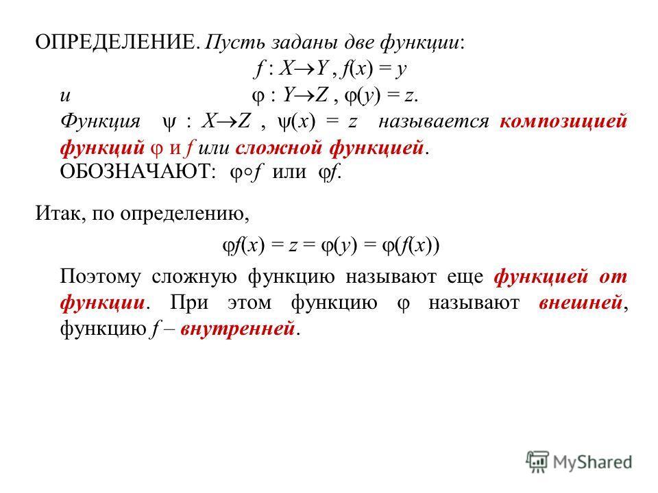 ОПРЕДЕЛЕНИЕ. Пусть заданы две функции: f : X Y, f(x) = y и : Y Z, (y) = z. Функция : X Z, (x) = z называется композицией функций и f или сложной функцией. ОБОЗНАЧАЮТ: f или f. Итак, по определению, f(x) = z = (y) = (f(x)) Поэтому сложную функцию назы