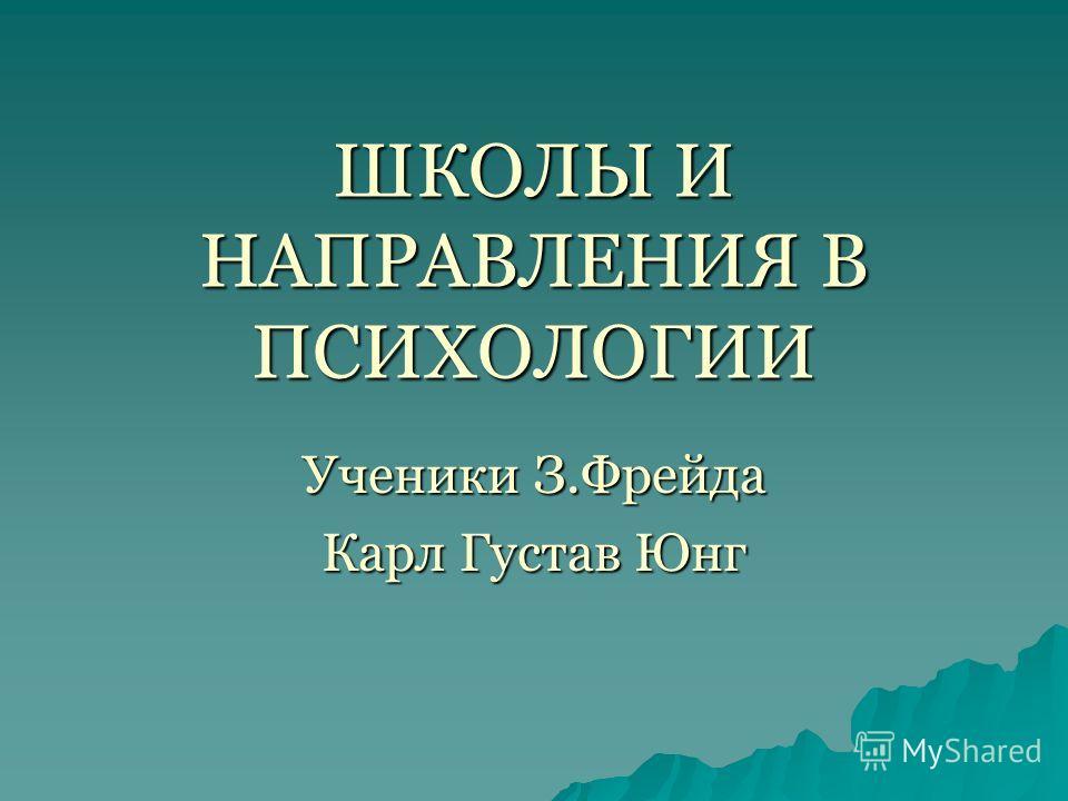 ШКОЛЫ И НАПРАВЛЕНИЯ В ПСИХОЛОГИИ Ученики З.Фрейда Карл Густав Юнг