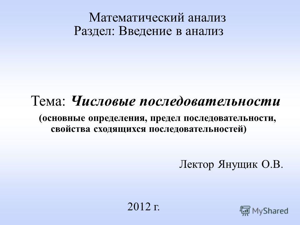 Лектор Янущик О.В. 2012 г. Математический анализ Раздел: Введение в анализ Тема: Числовые последовательности (основные определения, предел последовательности, свойства сходящихся последовательностей)