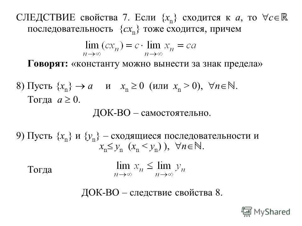 СЛЕДСТВИЕ свойства 7. Если {x n } сходится к a, то c последовательность {cx n } тоже сходится, причем Говорят: «константу можно вынести за знак предела» 8) Пусть {x n } a и x n 0 (или x n > 0), n. Тогда a 0. ДОК-ВО – самостоятельно. 9) Пусть {x n } и