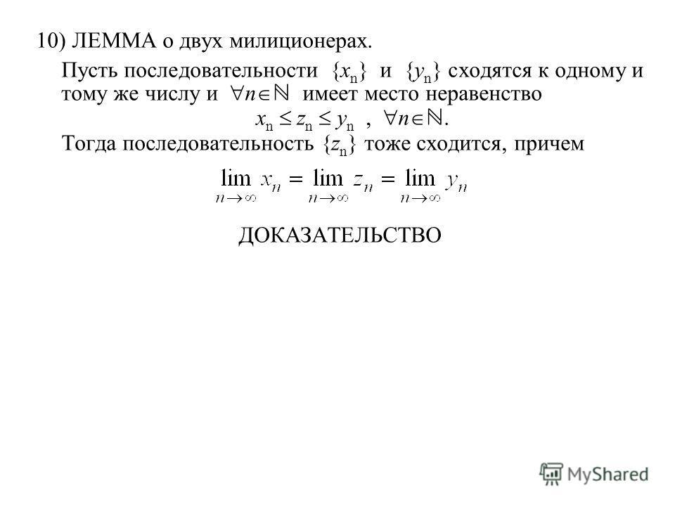 10) ЛЕММА о двух милиционерах. Пусть последовательности {x n } и {y n } сходятся к одному и тому же числу и n имеет место неравенство x n z n y n, n. Тогда последовательность {z n } тоже сходится, причем ДОКАЗАТЕЛЬСТВО