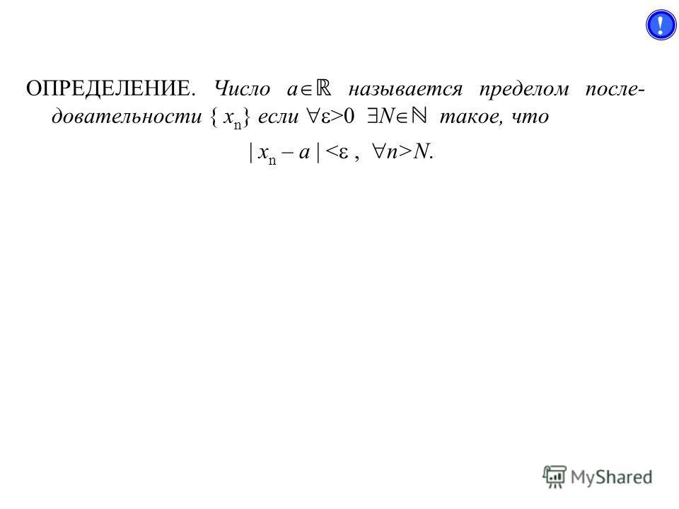 ОПРЕДЕЛЕНИЕ. Число a называется пределом после- довательности { x n } если >0 N такое, что | x n – a | N. !