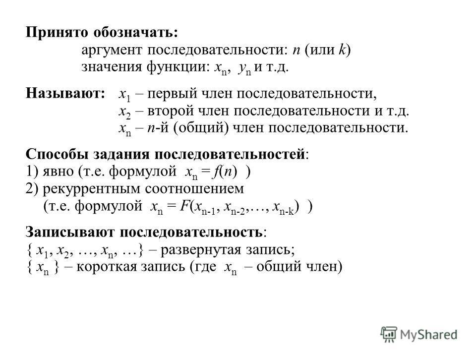 Принято обозначать: аргумент последовательности: n (или k) значения функции: x n, y n и т.д. Называют:x 1 – первый член последовательности, x 2 – второй член последовательности и т.д. x n – n-й (общий) член последовательности. Способы задания последо