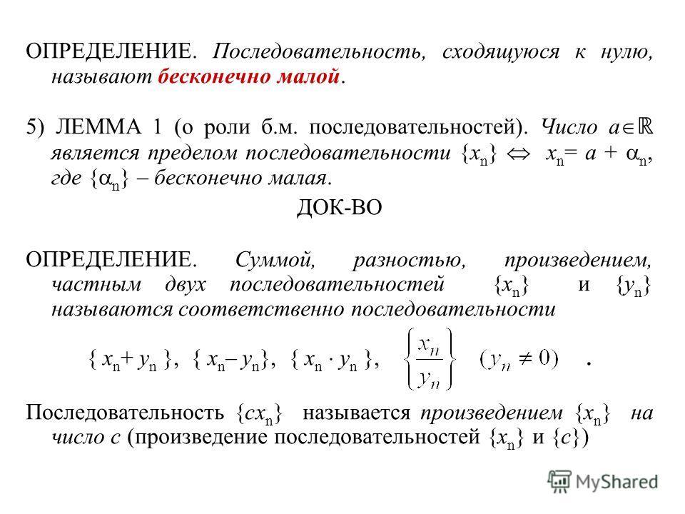 ОПРЕДЕЛЕНИЕ. Последовательность, сходящуюся к нулю, называют бесконечно малой. 5) ЛЕММА 1 (о роли б.м. последовательностей). Число a является пределом последовательности {x n } x n = a + n, где { n } – бесконечно малая. ДОК-ВО ОПРЕДЕЛЕНИЕ. Суммой, ра