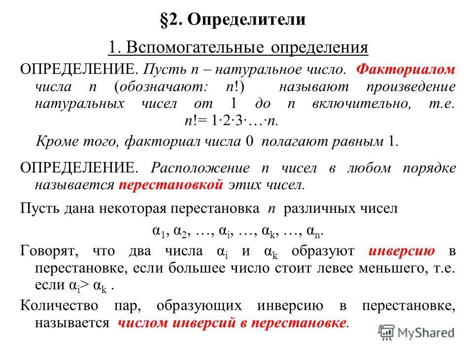 §2. Определители 1. Вспомогательные определения ОПРЕДЕЛЕНИЕ. Пусть n – натуральное число. Факториалом числа n (обозначают: n!) называют произведение натуральных чисел от 1 до n включительно, т.е. n!= 1·2·3·…·n. Кроме того, факториал числа 0 полагают