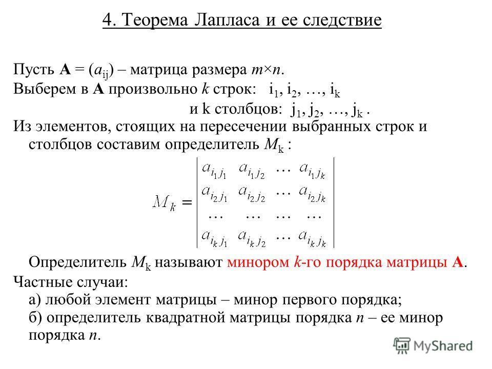 4. Теорема Лапласа и ее следствие Пусть A = (a ij ) – матрица размера m×n. Выберем в A произвольно k строк: i 1, i 2, …, i k и k столбцов: j 1, j 2, …, j k. Из элементов, стоящих на пересечении выбранных строк и столбцов составим определитель M k : О