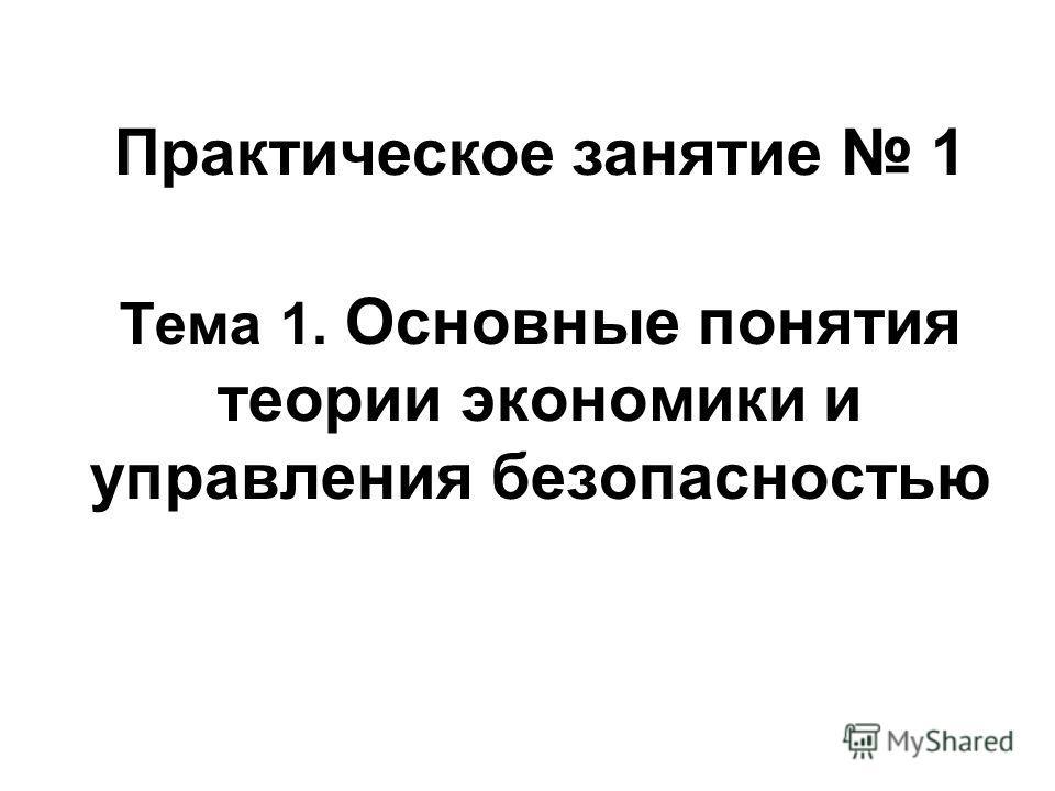 Тема 1. Основные понятия теории экономики и управления безопасностью Практическое занятие 1