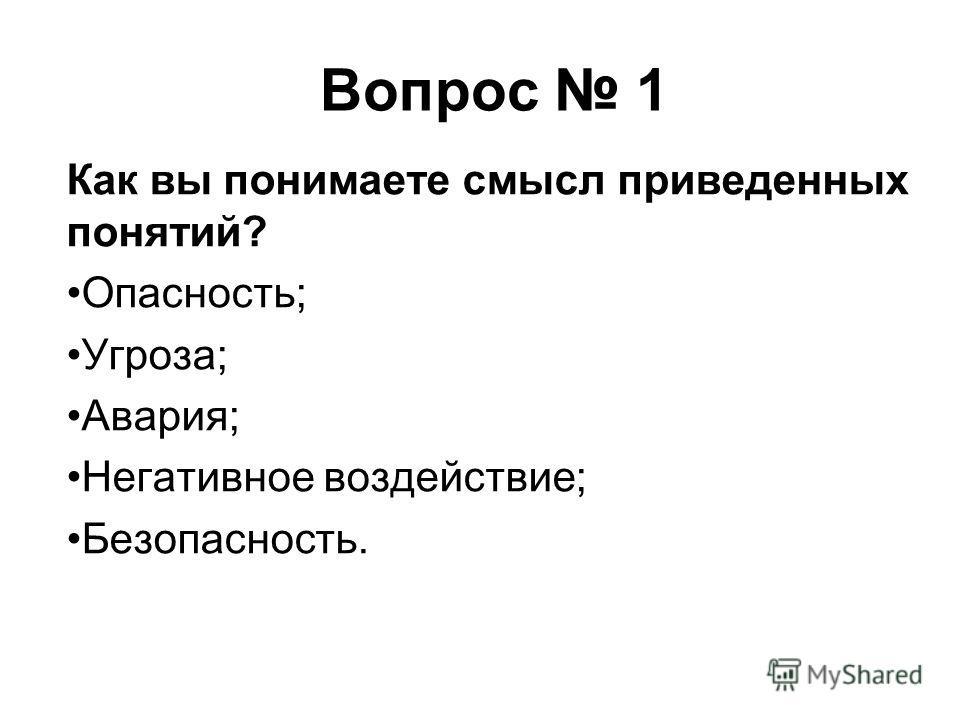Вопрос 1 Как вы понимаете смысл приведенных понятий? Опасность; Угроза; Авария; Негативное воздействие; Безопасность.