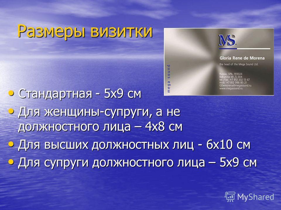 Размеры визитки Стандартная - 5x9 см Стандартная - 5x9 см Для женщины-супруги, а не должностного лица – 4x8 см Для женщины-супруги, а не должностного лица – 4x8 см Для высших должностных лиц - 6x10 см Для высших должностных лиц - 6x10 см Для супруги
