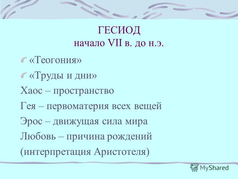 ГОМЕР VIII в. до н.э. «Илиада» «Одиссея» Человек – зримое смертное тело Боги приобретают человеческие качества Земля – плоский диск, омываемый водами океана