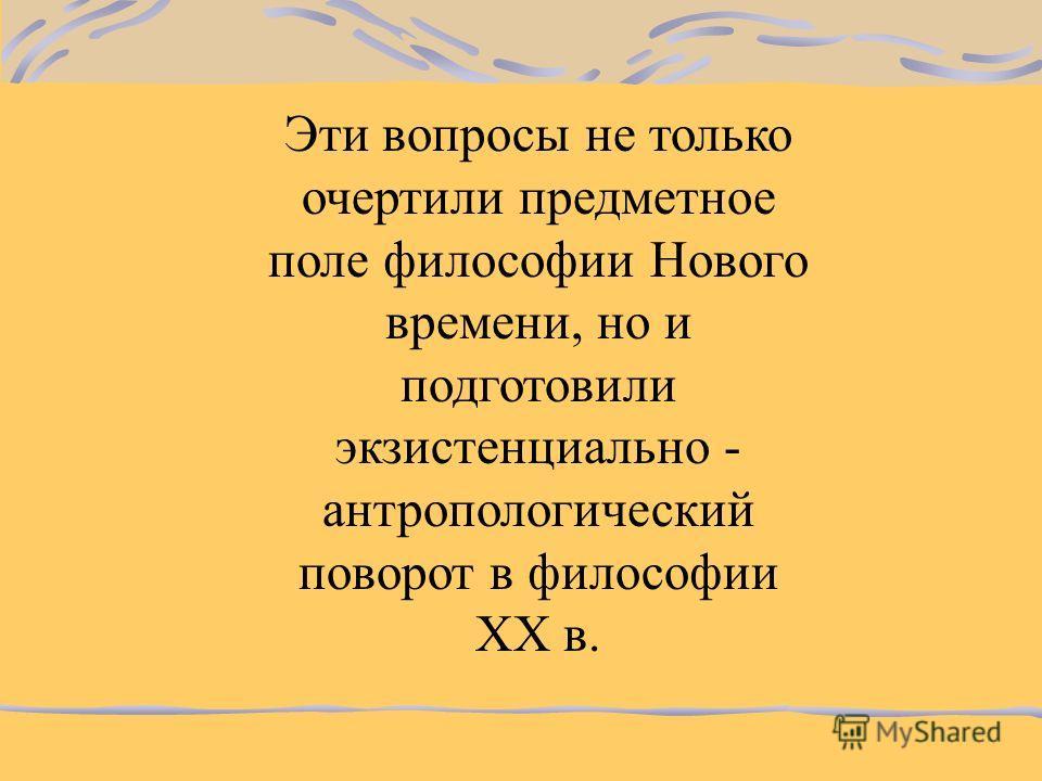 Иммануил Кант в XVIII в. обозначил следующие философские вопросы: Что я могу знать? Что я должен делать? На что я смею надеяться? Что такое человек?