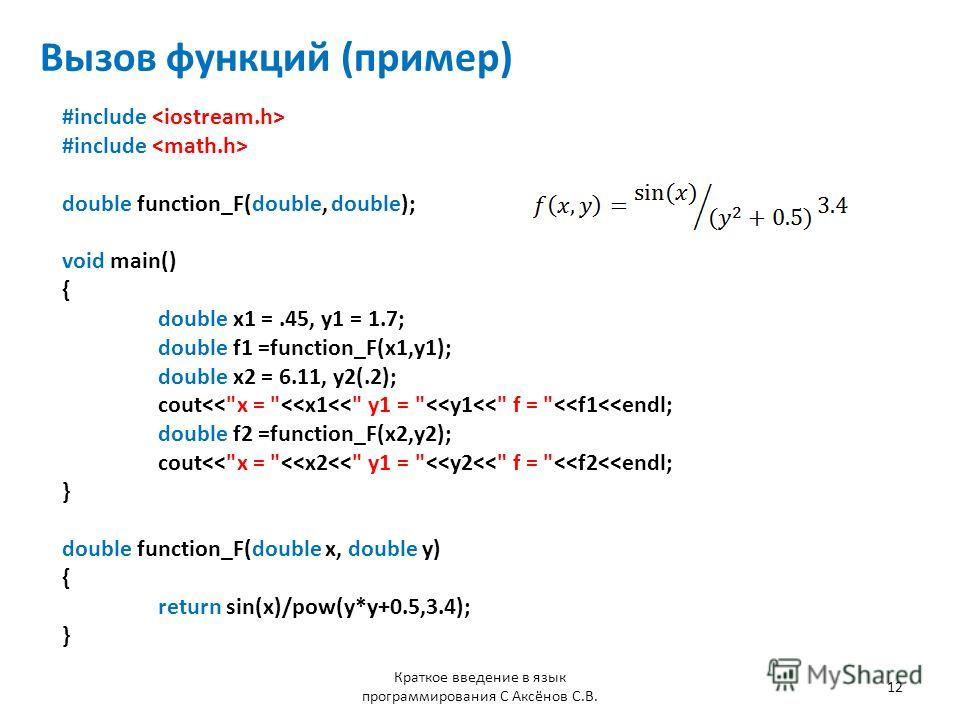 Вызов функций (пример) #include double function_F(double, double); void main() { double x1 =.45, y1 = 1.7; double f1 =function_F(x1,y1); double x2 = 6.11, y2(.2); cout