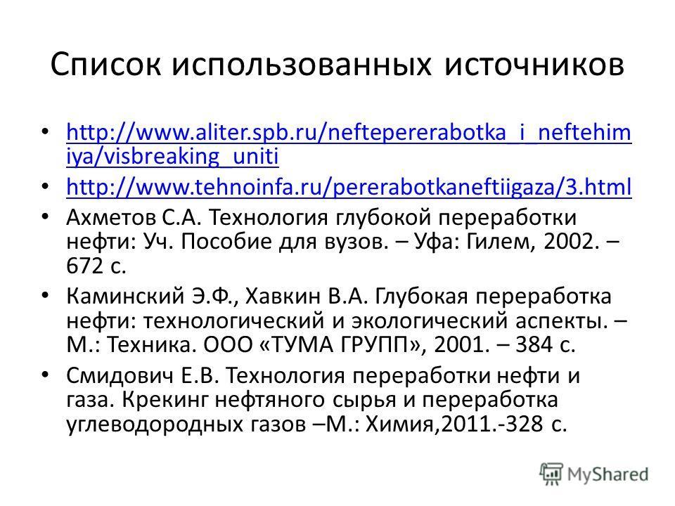 Список использованных источников http://www.aliter.spb.ru/neftepererabotka_i_neftehim iya/visbreaking_uniti http://www.aliter.spb.ru/neftepererabotka_i_neftehim iya/visbreaking_uniti http://www.tehnoinfa.ru/pererabotkaneftiigaza/3.html Ахметов С.А. Т