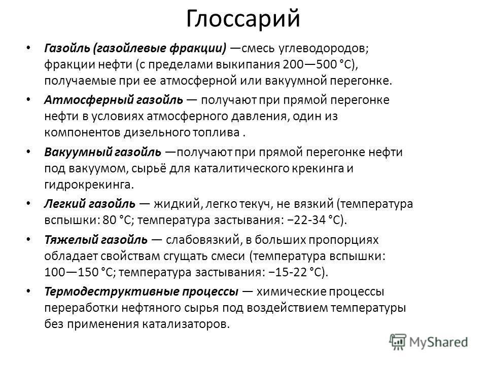 Глоссарий Газойль (газойлевые фракции) смесь углеводородов; фракции нефти (с пределами выкипания 200500 °C), получаемые при ее атмосферной или вакуумной перегонке. Атмосферный газойль получают при прямой перегонке нефти в условиях атмосферного давлен
