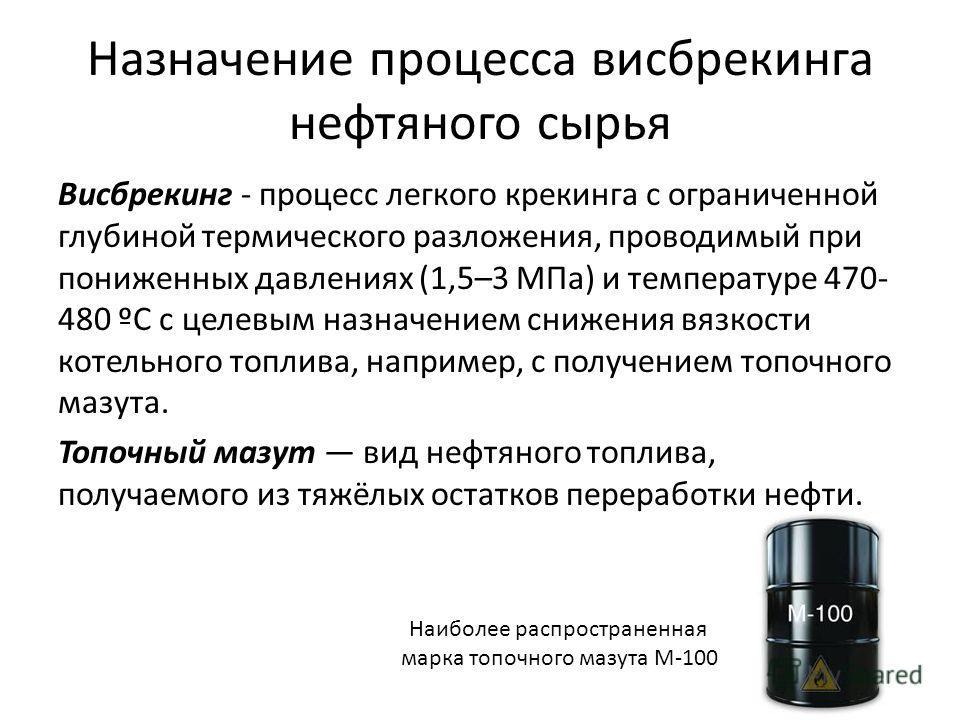 Назначение процесса висбрекинга нефтяного сырья Висбрекинг - процесс легкого крекинга с ограниченной глубиной термического разложения, проводимый при пониженных давлениях (1,5–3 МПа) и температуре 470- 480 ºC с целевым назначением снижения вязкости к
