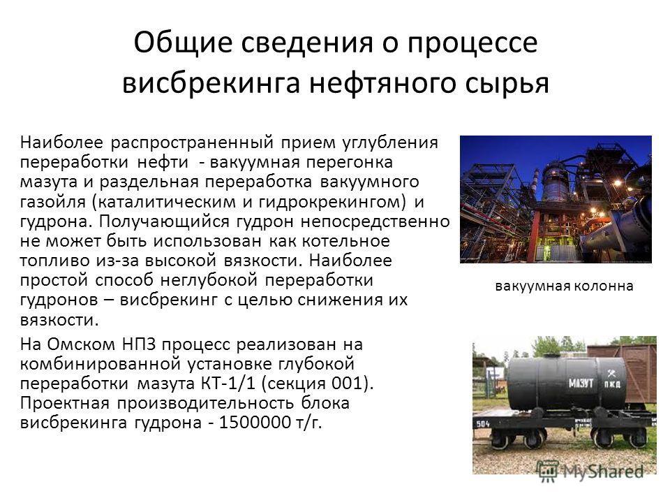 Общие сведения о процессе висбрекинга нефтяного сырья Наиболее распространенный прием углубления переработки нефти - вакуумная перегонка мазута и раздельная переработка вакуумного газойля (каталитическим и гидрокрекингом) и гудрона. Получающийся гудр