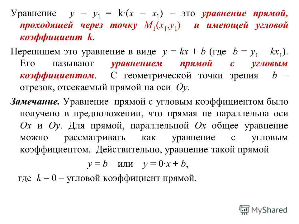 Уравнение y – y 1 = k·(x – x 1 ) – это уравнение прямой, проходящей через точку M 1 (x 1,y 1 ) и имеющей угловой коэффициент k. Перепишем это уравнение в виде y = kx + b (где b = y 1 – kx 1 ). Его называют уравнением прямой с угловым коэффициентом. С