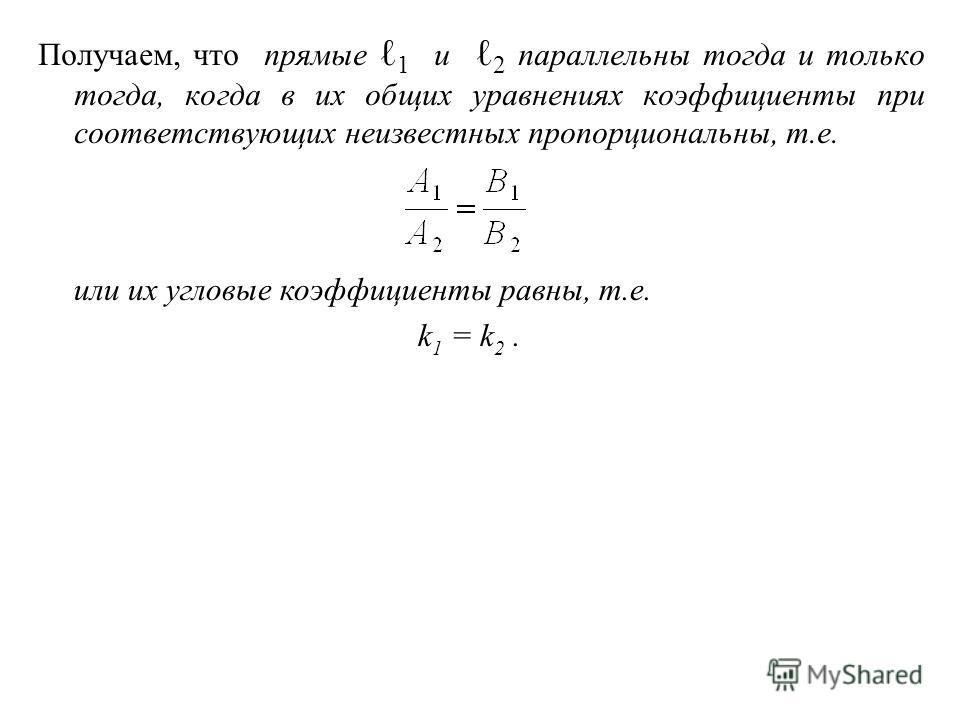 Получаем, что прямые 1 и 2 параллельны тогда и только тогда, когда в их общих уравнениях коэффициенты при соответствующих неизвестных пропорциональны, т.е. или их угловые коэффициенты равны, т.е. k 1 = k 2.