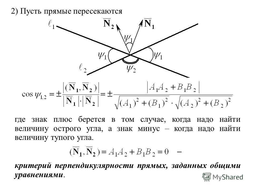 2) Пусть прямые пересекаются где знак плюс берется в том случае, когда надо найти величину острого угла, а знак минус – когда надо найти величину тупого угла. критерий перпендикулярности прямых, заданных общими уравнениями.