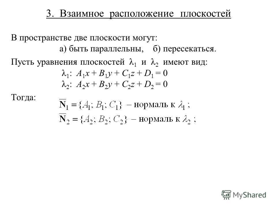 3. Взаимное расположение плоскостей В пространстве две плоскости могут: а) быть параллельны, б) пересекаться. Пусть уравнения плоскостей λ 1 и λ 2 имеют вид: λ 1 : A 1 x + B 1 y + C 1 z + D 1 = 0 λ 2 : A 2 x + B 2 y + C 2 z + D 2 = 0 Тогда:
