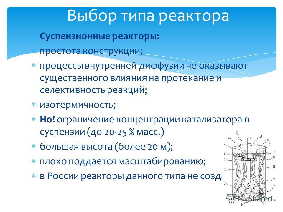 Выбор типа реактора Суспензионные реакторы: простота конструкции; процессы внутренней диффузии не оказывают существенного влияния на протекание и селективность реакций; изотермичность; Но! ограничение концентрации катализатора в суспензии (до 20-25 %