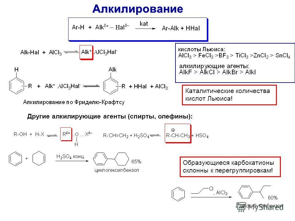 Алкилирование Другие алкилирующие агенты (спирты, олефины): Каталитические количества кислот Льюиса! Образующиеся карбокатионы склонны к перегруппировкам!