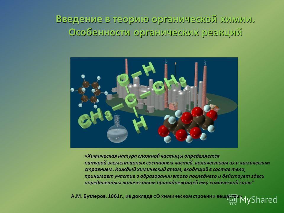 Введение в теорию органической химии. Особенности органических реакций «Химическая натура сложной частицы определяется натурой элементарных составных частей, количеством их и химическим строением. Каждый химический атом, входящий в состав тела, прини