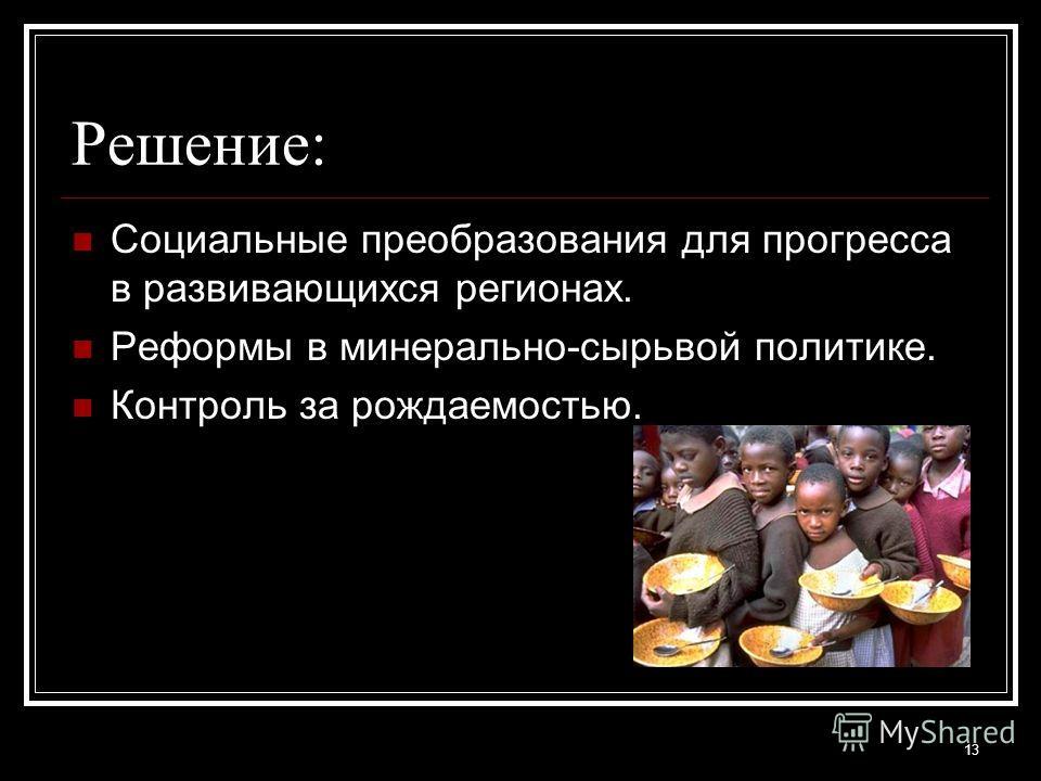 Решение: Социальные преобразования для прогресса в развивающихся регионах. Реформы в минерально-сырьвой политике. Контроль за рождаемостью. 13