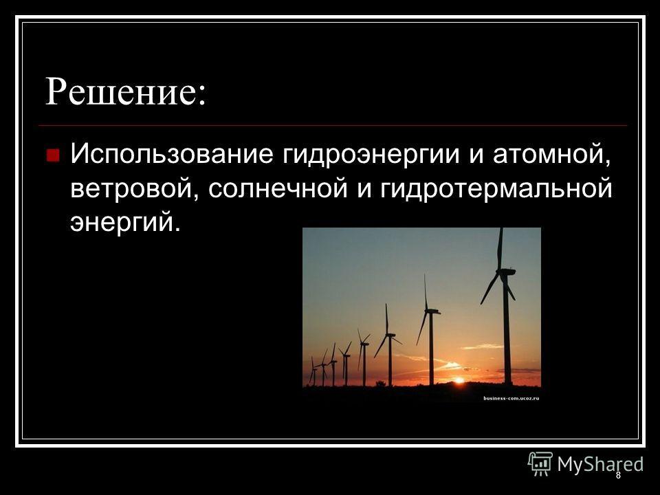 Решение: Использование гидроэнергии и атомной, ветровой, солнечной и гидротермальной энергий. 8