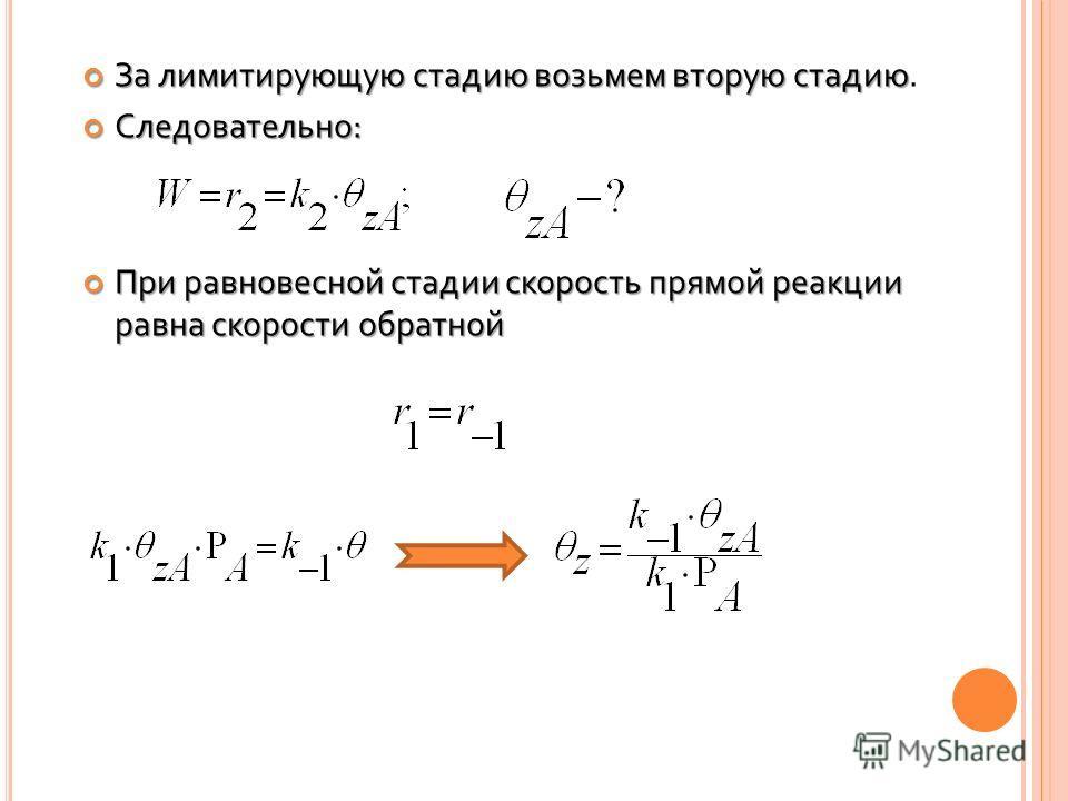 За лимитирующую стадию возьмем вторую стадию За лимитирующую стадию возьмем вторую стадию. Следовательно: Следовательно: При равновесной стадии скорость прямой реакции равна скорости обратной При равновесной стадии скорость прямой реакции равна скоро