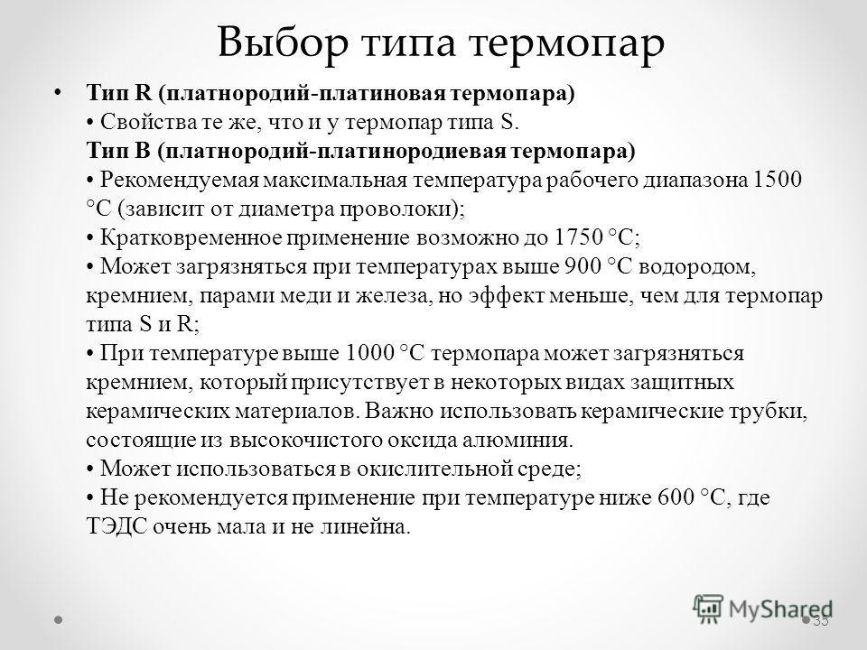 Выбор типа термопар 35 Тип R (платнородий-платиновая термопара) Свойства те же, что и у термопар типа S. Тип В (платнородий-платинородиевая термопара) Рекомендуемая максимальная температура рабочего диапазона 1500 °С (зависит от диаметра проволоки);
