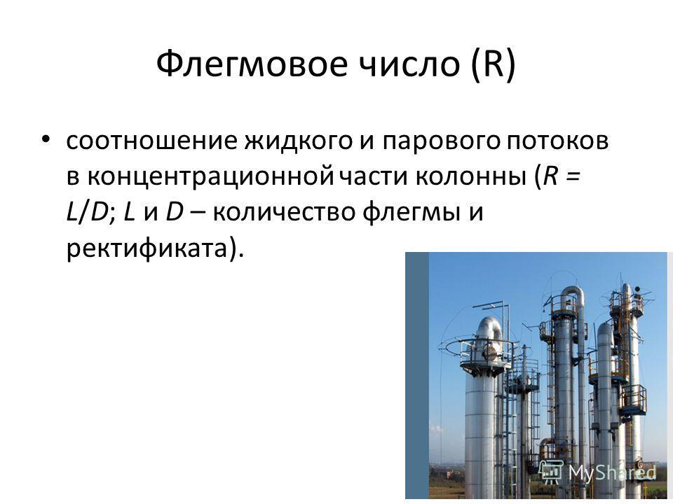Флегмовое число (R) соотношение жидкого и парового потоков в концентрационной части колонны (R = L/D; L и D – количество флегмы и ректификата).