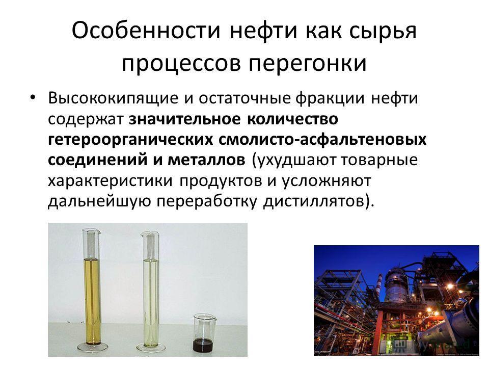 Особенности нефти как сырья процессов перегонки Высококипящие и остаточные фракции нефти содержат значительное количество гетероорганических смолисто-асфальтеновых соединений и металлов (ухудшают товарные характеристики продуктов и усложняют дальнейш