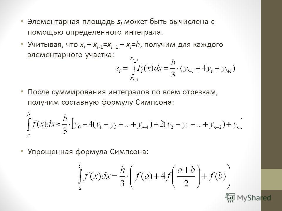 Элементарная площадь s i может быть вычислена с помощью определенного интеграла. Учитывая, что x i – x i-1 =x i+1 – x i =h, получим для каждого элементарного участка: После суммирования интегралов по всем отрезкам, получим составную формулу Симпсона: