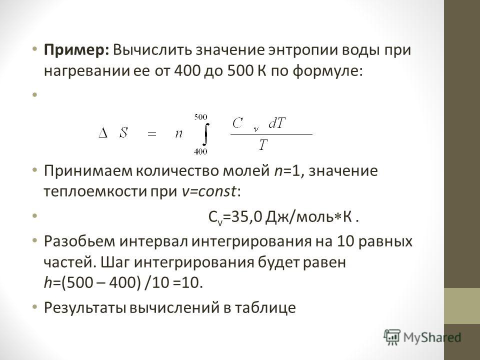 Пример: Вычислить значение энтропии воды при нагревании ее от 400 до 500 К по формуле: Принимаем количество молей n=1, значение теплоемкости при v=const: C v =35,0 Дж/моль К. Разобьем интервал интегрирования на 10 равных частей. Шаг интегрирования бу