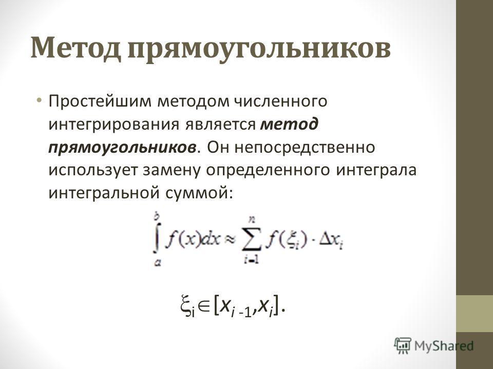 Метод прямоугольников Простейшим методом численного интегрирования является метод прямоугольников. Он непосредственно использует замену определенного интеграла интегральной суммой: i [x i -1,x i ].