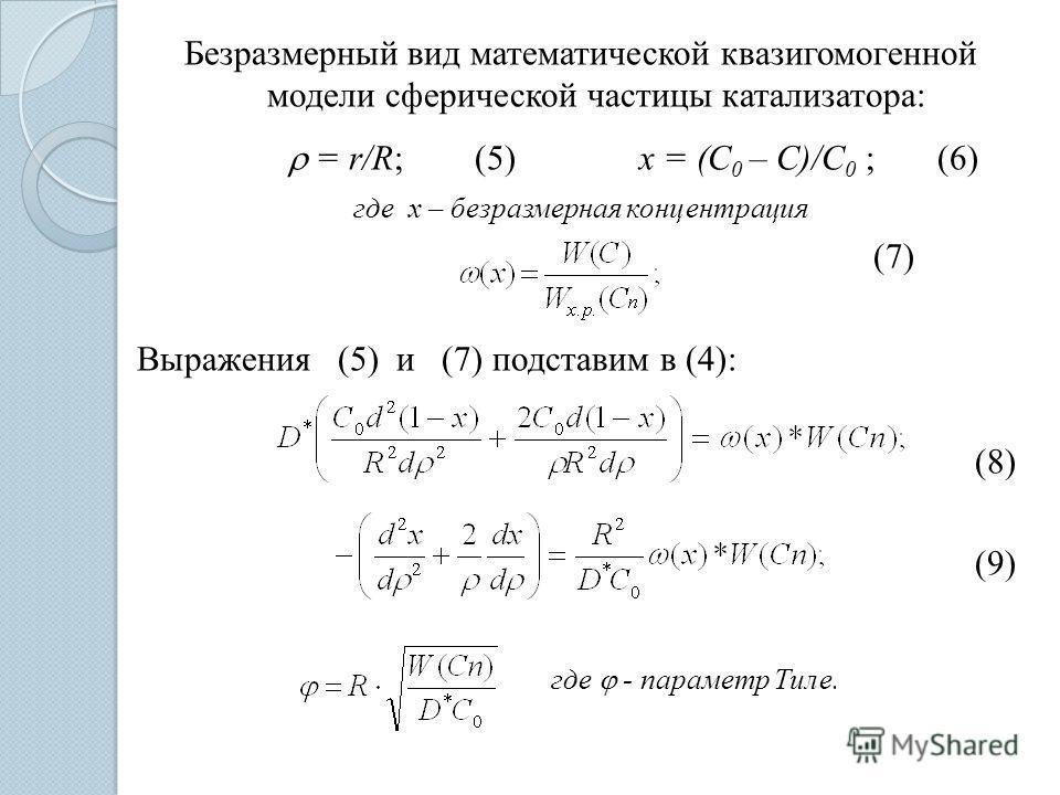 Безразмерный вид математической квазигомогенной модели сферической частицы катализатора: = r/R; (5) x = (C 0 – C)/C 0 ; (6) где х – безразмерная концентрация (7) Выражения (5) и (7) подставим в (4): (8) (9) где - параметр Тиле.